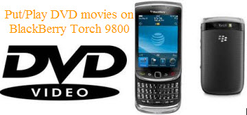 Put DVD on BlackBerry Torch 9800